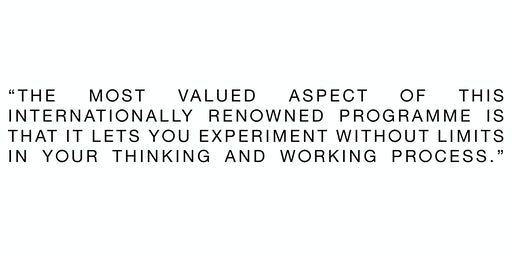 The most valued aspect of this internationally renowned programme is that it lets you experiment without limits in your thinking and working process.