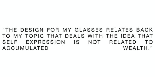 The design for my glasses relates back to my topic that deals with the idea that self expression is not related to accumulated wealth.